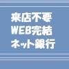 来店不要・WEB完結・ネット銀行