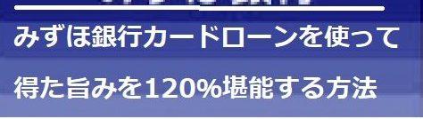 みずほ銀行カードローンを使って得た旨みを120%堪能する方法