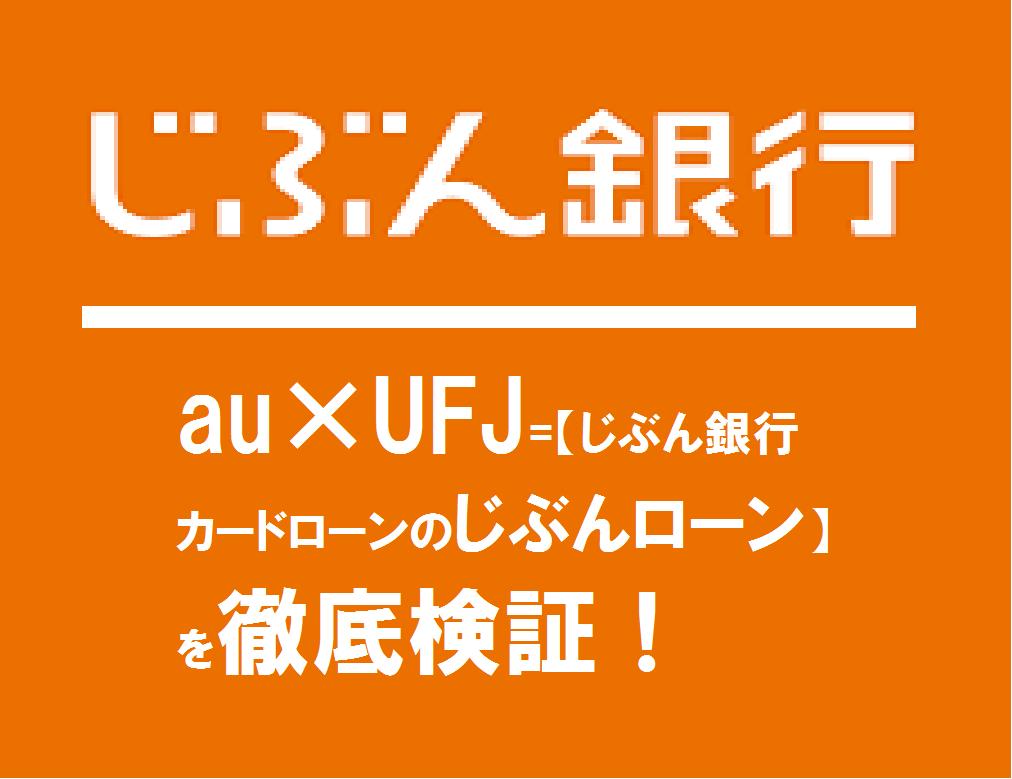 au×UFJ=【じぶん銀行カードローンのじぶんローン】を徹底検証!