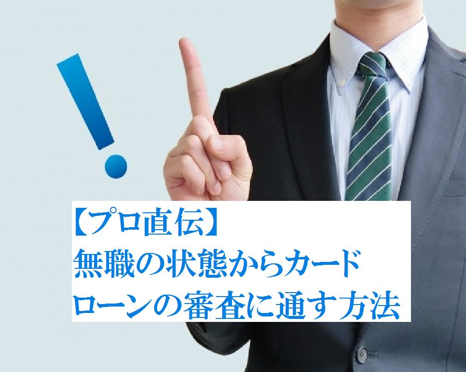 【プロ直伝】無職の状態からカードローンの審査に通す方法