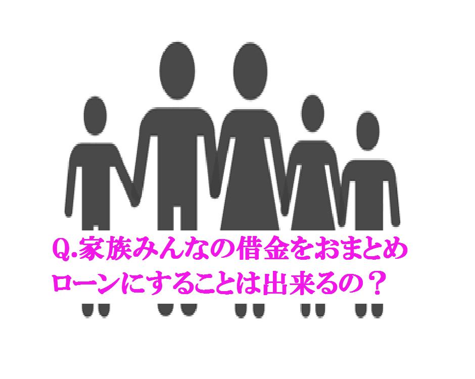 Q.家族みんなの借金をおまとめローンにすることは出来るの?