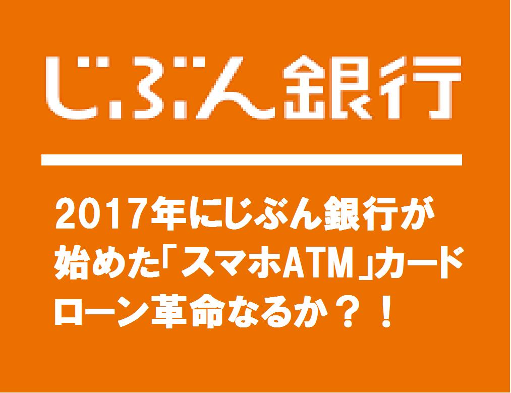 2017年にじぶん銀行が始めた「スマホATM」カードローン革命なるか?!